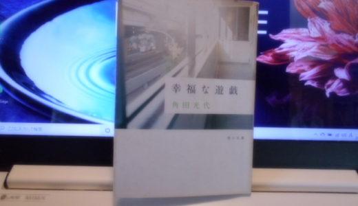 「幸福な遊戯」読書感想 著者 角田光代|角田光代デビュー作を含む珠玉の短編集